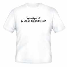 Funny one-liner t-shirt sayings shirt Who are these kids and why are they calling me Mom?