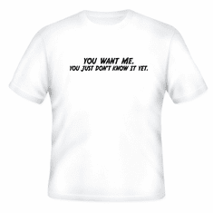 Funny one-liner t-shirt sayings shirt YOU WANT ME YOU JUST DON'T KNOW IT YET