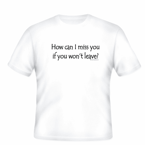 Funny one-liner tshirt sayings shirt how can I miss you if you won't leave