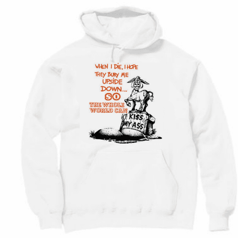 funny pullover hooded hoodie sweatshirt When I die I hope they bury me upside down so the whole world can kiss my ass