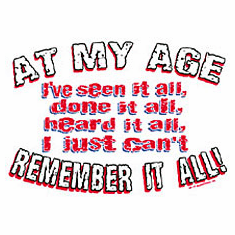 Funny shirt: At my age I've seen it all done it all heard it all.  I just don't remember it all