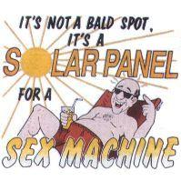 Funny shirt:  It's not a bald spot, it's a solar panel for a sex machine.