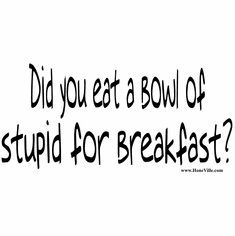 funny shirts:  Did you eat a bowl of stupid for breakfast?
