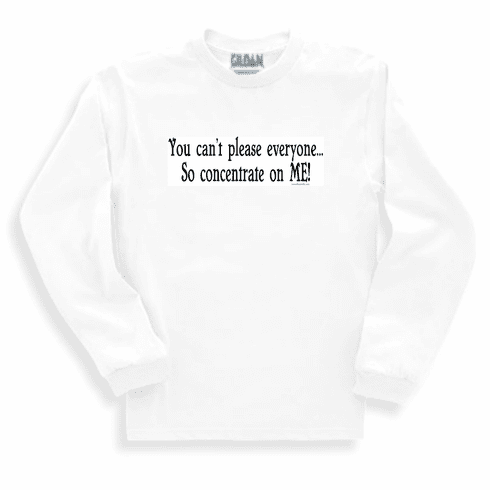 funny sweatshirt or long sleeve T-shirt: You can't please everyone... so concentrate on ME!