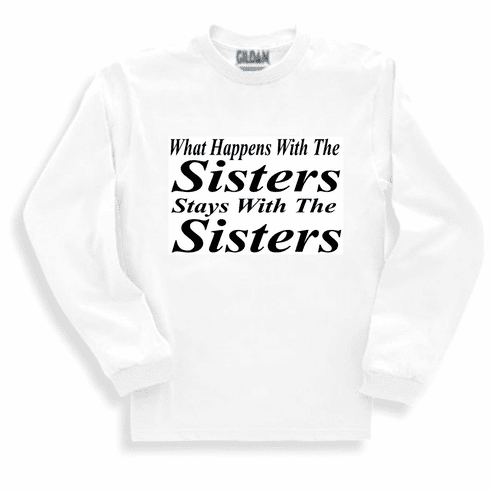 Funny t-shirt one-liner sayings shirt long sleeved tshirt or sweatshirt What happens with the sisters stays with the sisters