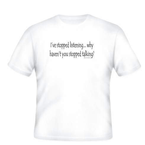 Funny t-shirt onliner sayings shirt I've stopped listening why haven't you stopped talking