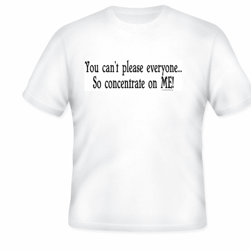 funny T-shirt: You can't please everyone... so concentrate on ME!
