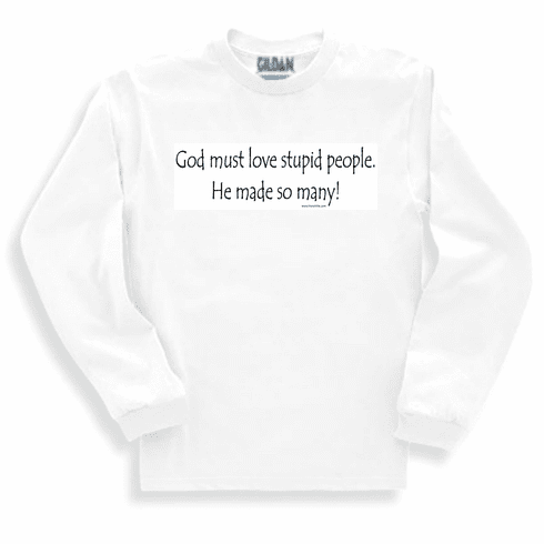 God must love stupid people.  He made so many! Sweatshirt or long sleeve T-shirt