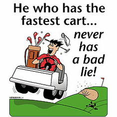 Golf, golfing shirt:  He who has the fastest cart... never has a bad lie!
