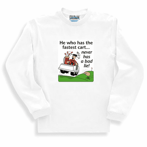 Golf, golfing sweatshirt or long sleeve t-shirt: He who has the fastest cart... never has a bad lie!