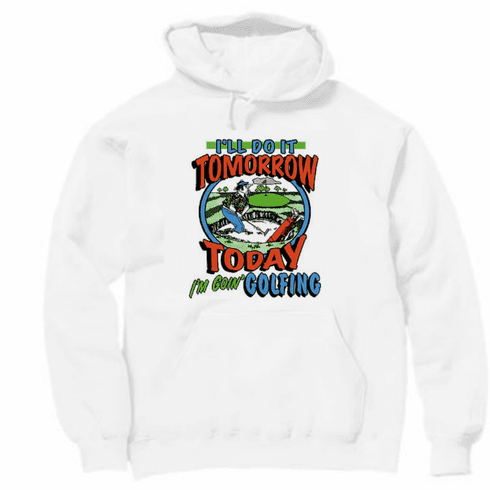 Golf pullover hooded hoodie sweatshirt: I'll do it tomorrow, today I'm going GOLFING