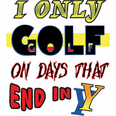 Golfing shirt: I only golf on days that end in Y