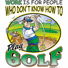 Golfing shirt: Work is for people who don't know how to play GOLF