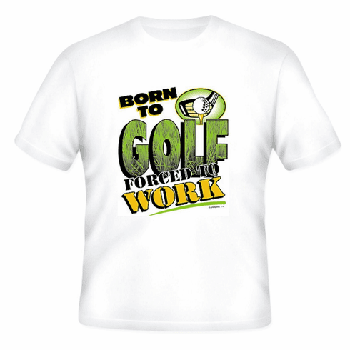 Golfing t-shirt: Born to Golf forced to work.