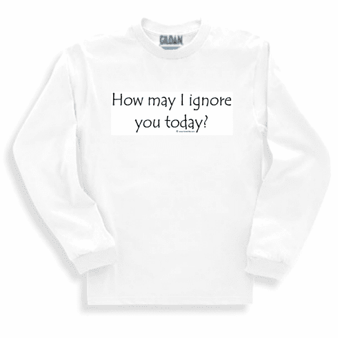 How may I ignore you today? Funny attitude sweatshirt or long sleeve T-shirt