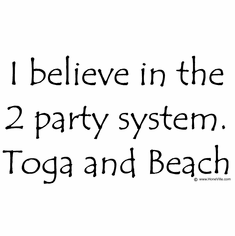 I believe in the 2 party system: Toga and beach.