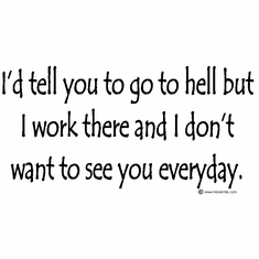 I'd tell you to go to hell but I work there and I don't want to see you everyday.