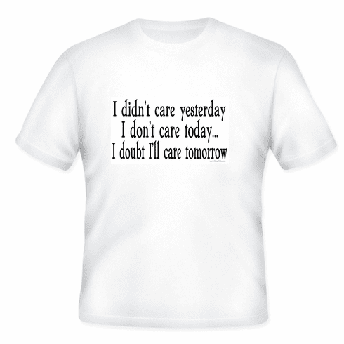 I didn't care yesterday.  I don't care today.  I doubt I'll care tomorrow.  T-shirt