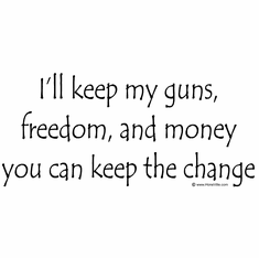 I'll keep my guns, freedom and money you can keep the change. Anti Obama