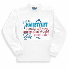 I'm a Hairstylist I could tell you stories that would curl your hair long sleeve t-shirt shirt sweatshirt