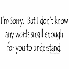 I'm sorry but I don't know any words small enough for you to understand.