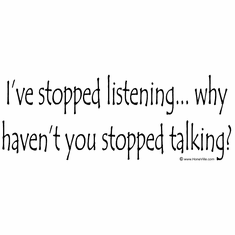 I've stopped listening... why haven't you stopped talking?