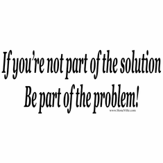 If you're not part of the solution be part of the problem shirt