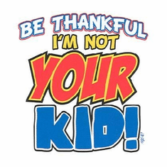 Infant baby toddlers kids Be thankful I'm not your kid