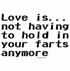 Love is... not having to hold in your farts anymore.