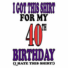 novelty shirt I got this for my 40th Birthday I hate this shirt