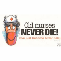 Old nurses never die!  They just become bitter pills.