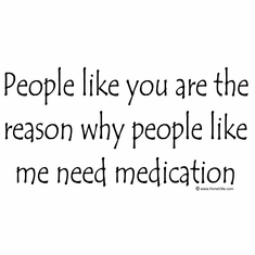 People like you are the reason people like me need medication