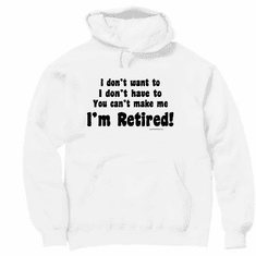 Pullover Hoodie Sweatshirt: I don't want to, I don't have to, You can't make me... I'M RETIRED! retirement