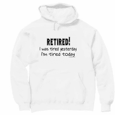 Pullover Hoodie Sweatshirt: RETIRED: I was tired yesterday. I'm tired today. retirement