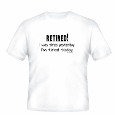 RETIRED I was tired yesterday.  I'm tired again.  Funny T-shirt