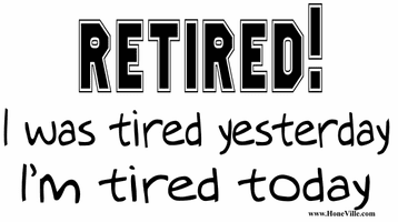 RETIRED:  I was tired yesterday.  I'm tired today. retirement shirt