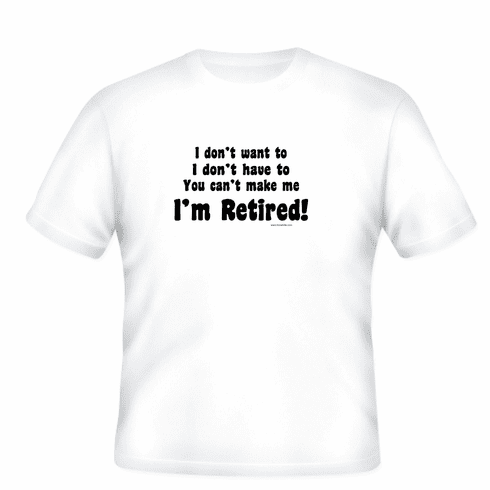 Retirement T-shirt: I don't want to, I don't have to, you can't make me I'M RETIRED!