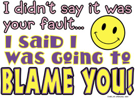 Shirt: Didn't say it was your fault...I said I blame you!