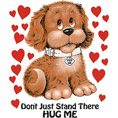 shirt:  Don't just stand there HUG ME  (Puppy Dog)