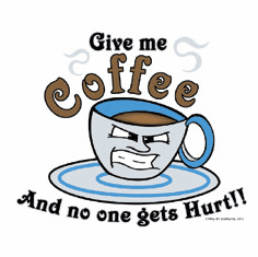Shirt:  Give me Coffee and nobody get's hurt