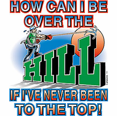 Shirt: How can I be over the HILL if I've never been to the top!