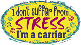 Shirt:  I don't suffer from stress.  I'm the carrier