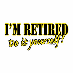 Shirt:  I'm retired do it yourself.
