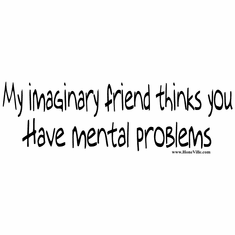 shirt: My imaginary friend thinks you have mental problems