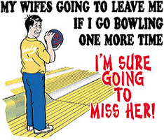 shirt: My wife's going to leave me if I go bowling one more time. I'm sure going to miss her