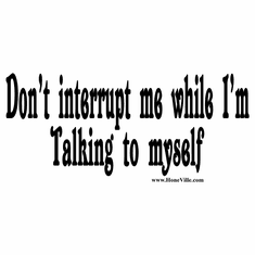 shirts:  Don't interrupt me while I'm talking to myself