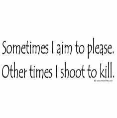 Sometimes I aim to please.  Other times I shoot to kill.