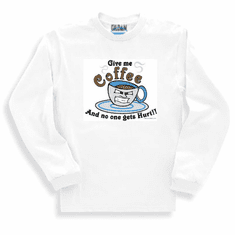 Sweatshirt or long sleeve T-Shirt: Give me Coffee and nobody get's hurt