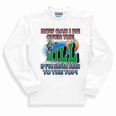 sweatshirt or long sleeve T-Shirt: How can I be over the HILL if I've never been to the top!
