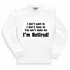 sweatshirt or long sleeve T-shirt: I don't want to, I don't have to, you can't make me I'M RETIRED!